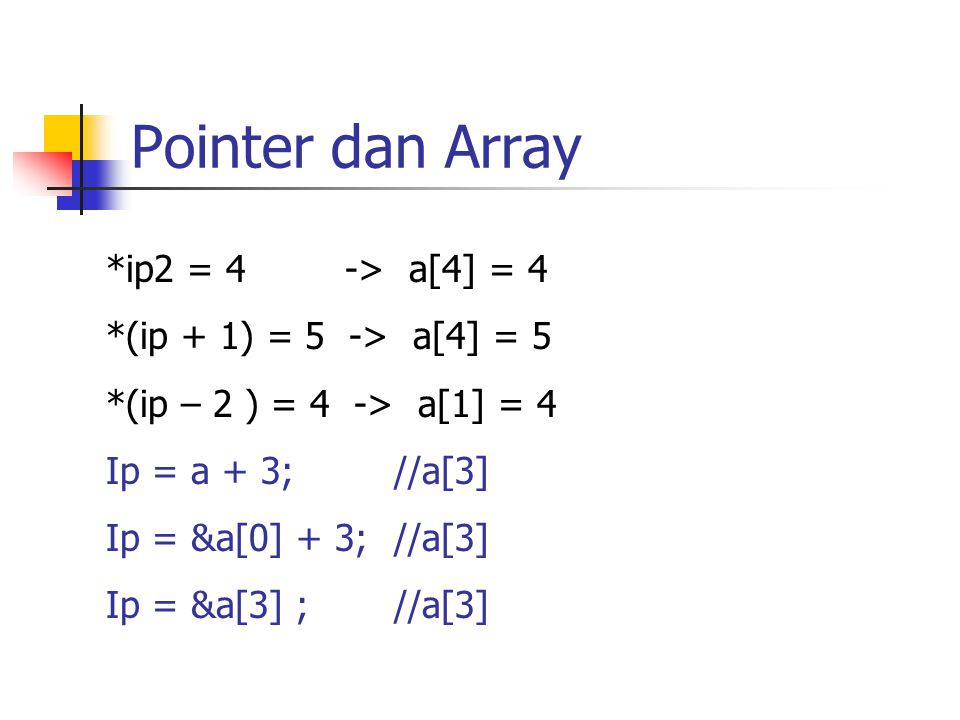 Pointer dan Array *ip2 = 4 -> a[4] = 4 *(ip + 1) = 5 -> a[4] = 5